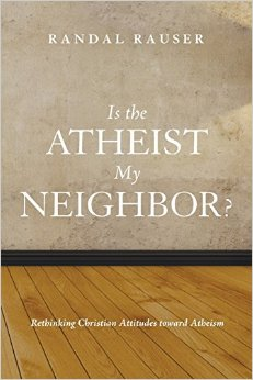 Randal Rauser - Is the atheist my neighbor